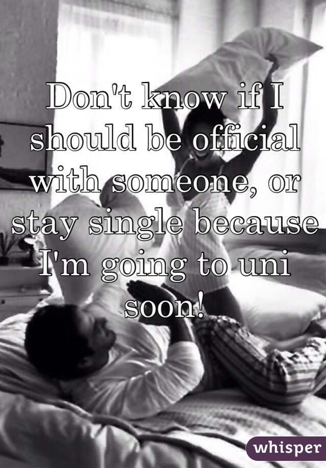 Don't know if I should be official with someone, or stay single because I'm going to uni soon!