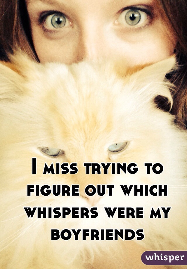 I miss trying to figure out which whispers were my boyfriends