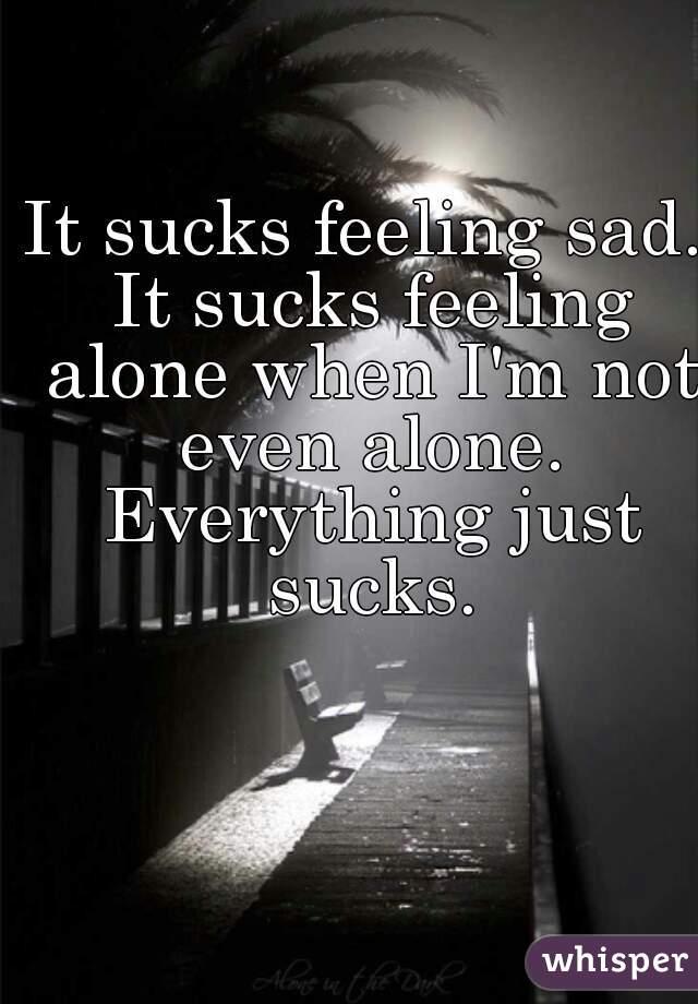 It sucks feeling sad. It sucks feeling alone when I'm not even alone. Everything just sucks.