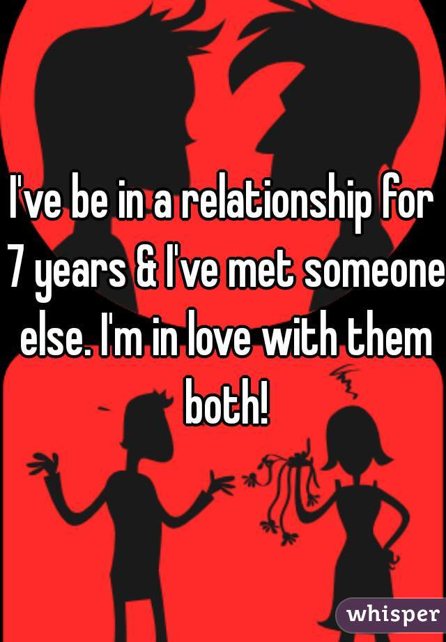 I've be in a relationship for 7 years & I've met someone else. I'm in love with them both!