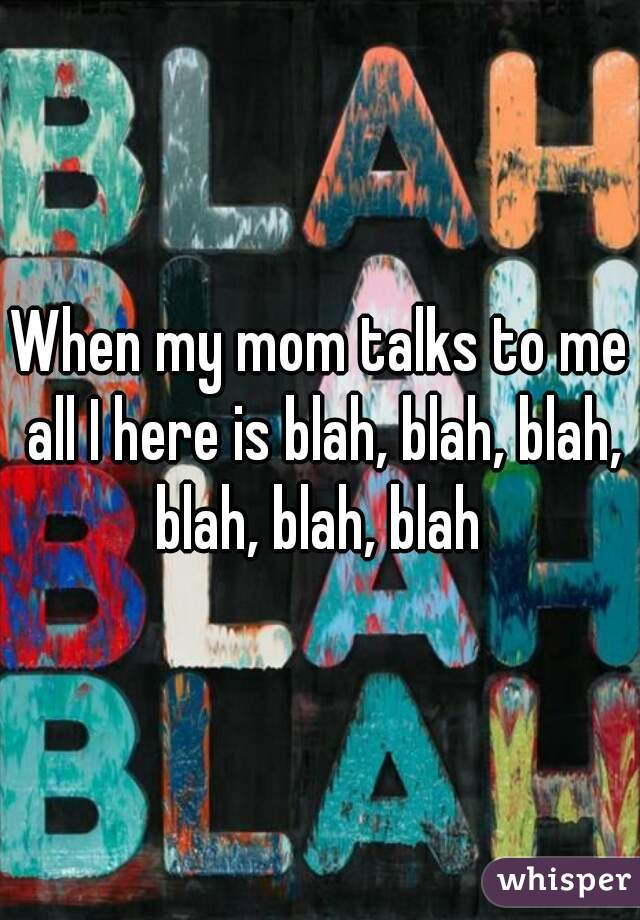 When my mom talks to me all I here is blah, blah, blah, blah, blah, blah