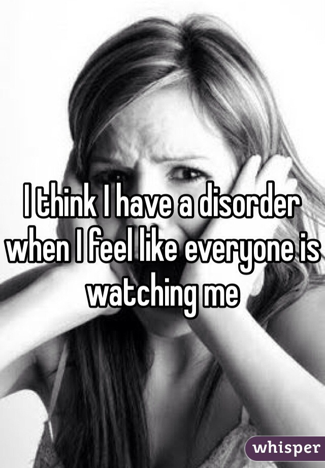 I think I have a disorder when I feel like everyone is watching me