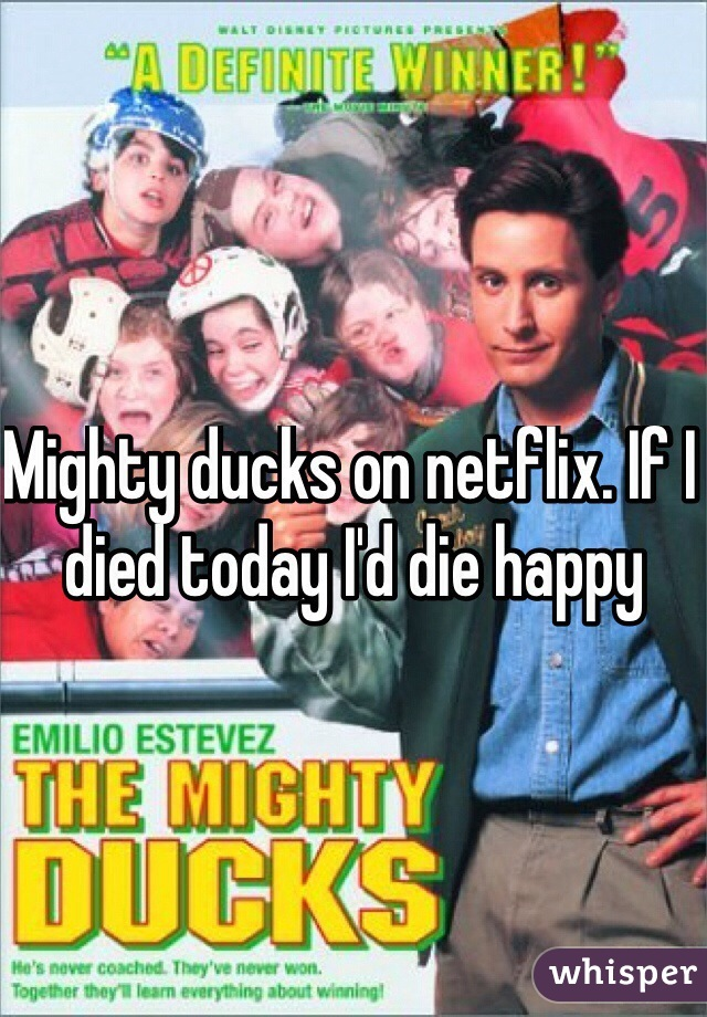 Mighty ducks on netflix. If I died today I'd die happy