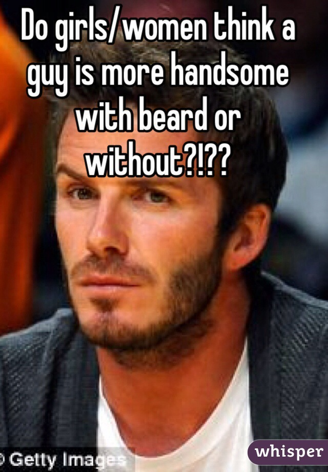 Do girls/women think a guy is more handsome with beard or without?!??