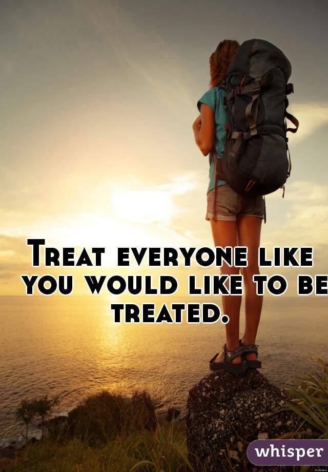 Treat everyone like you would like to be treated.