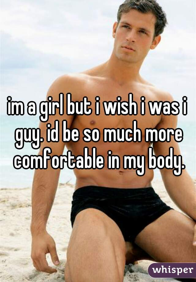 im a girl but i wish i was i guy. id be so much more comfortable in my body.