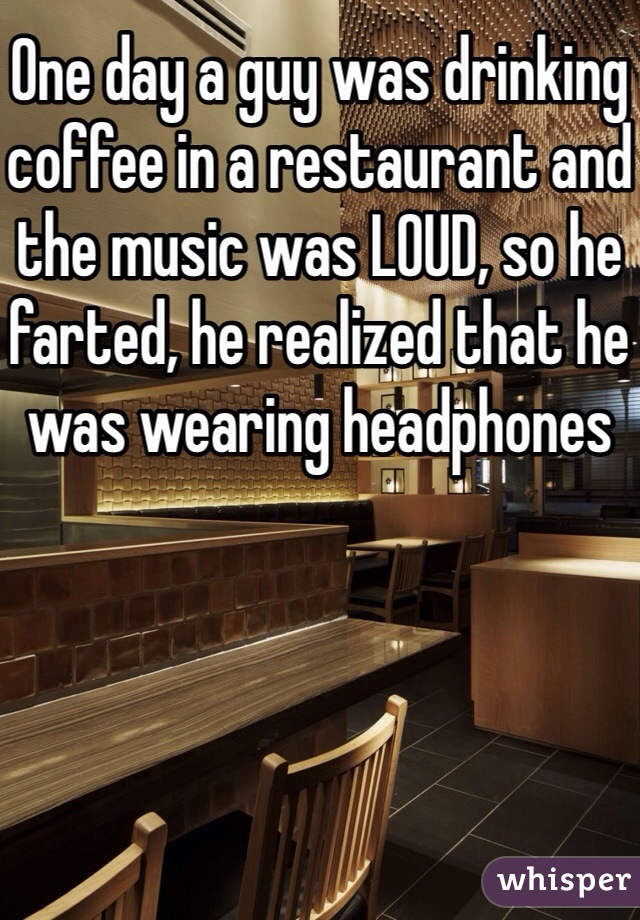 One day a guy was drinking coffee in a restaurant and the music was LOUD, so he farted, he realized that he was wearing headphones