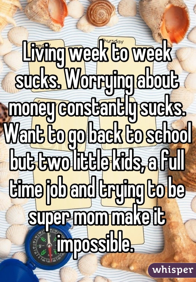 Living week to week sucks. Worrying about money constantly sucks. Want to go back to school but two little kids, a full time job and trying to be super mom make it impossible.