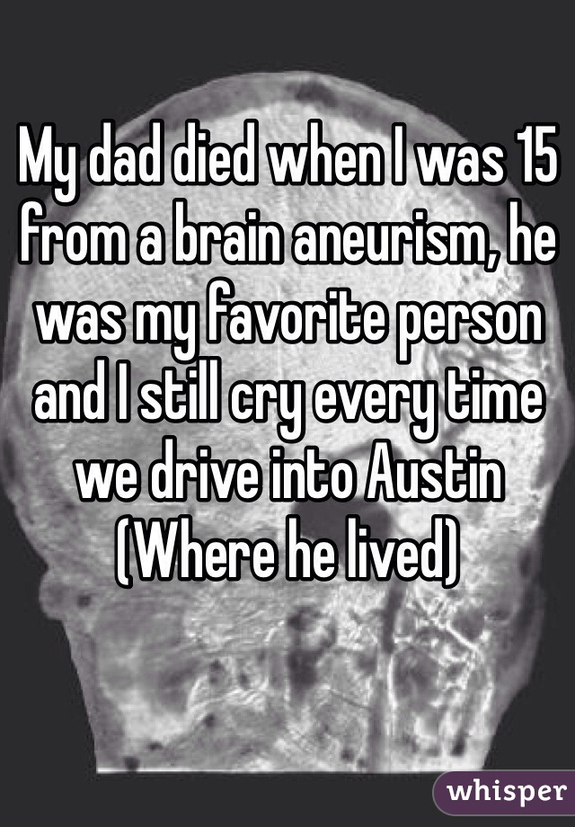 My dad died when I was 15 from a brain aneurism, he was my favorite person and I still cry every time we drive into Austin (Where he lived)