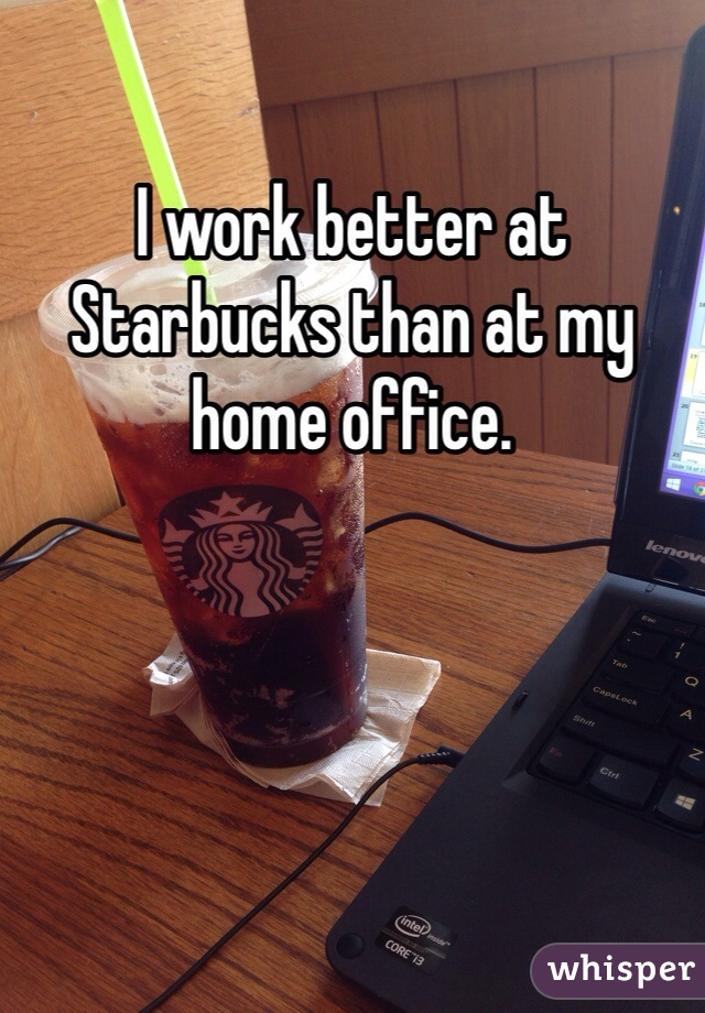 I work better at Starbucks than at my home office.