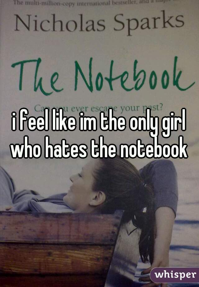 i feel like im the only girl who hates the notebook