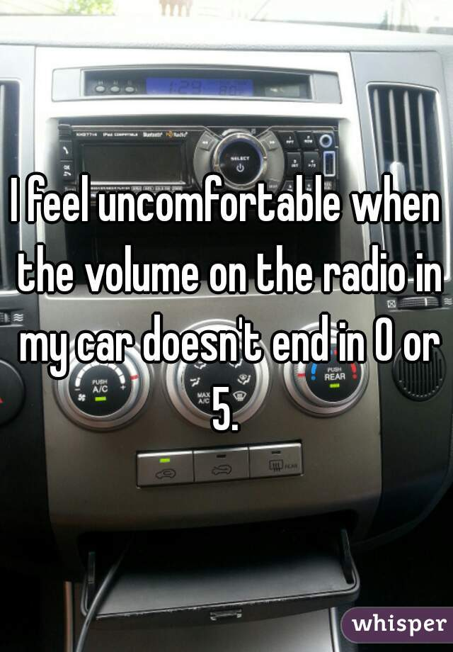 I feel uncomfortable when the volume on the radio in my car doesn't end in 0 or 5.
