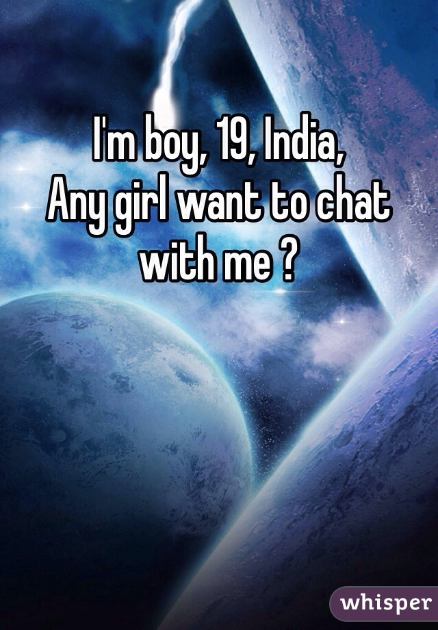 I'm boy, 19, India, Any girl want to chat with me ?