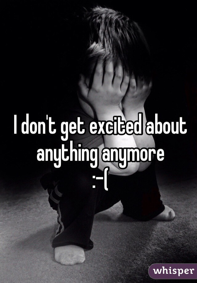 I don't get excited about anything anymore  :-(
