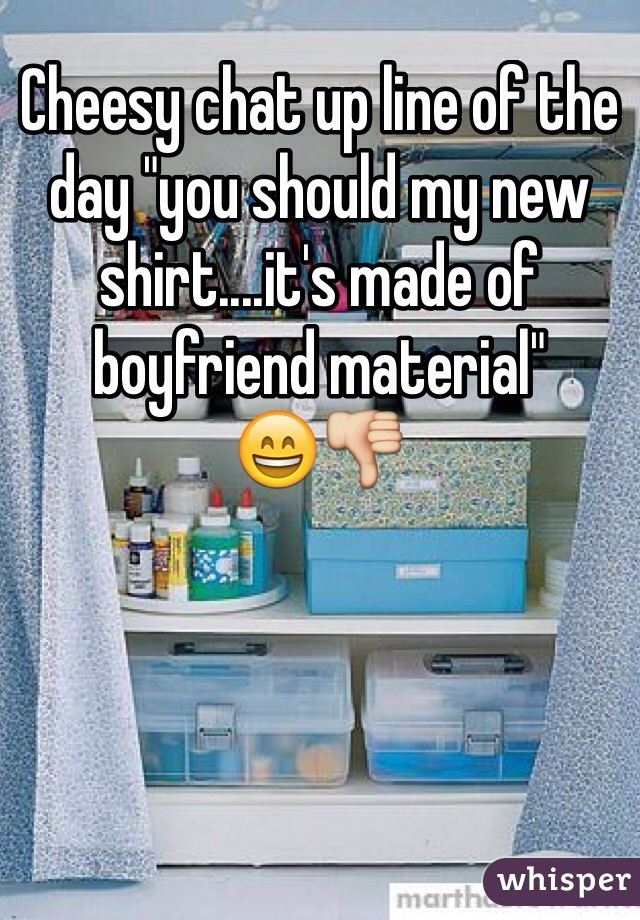 """Cheesy chat up line of the day """"you should my new shirt....it's made of boyfriend material""""   😄👎"""