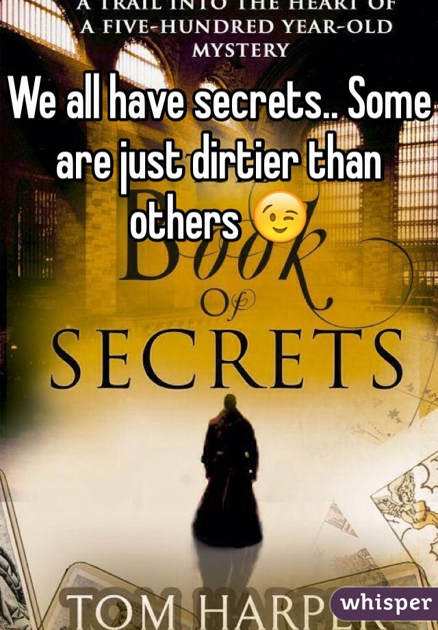 We all have secrets.. Some are just dirtier than others 😉