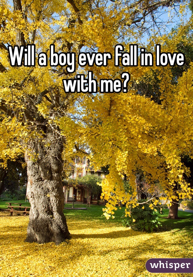 Will a boy ever fall in love with me?