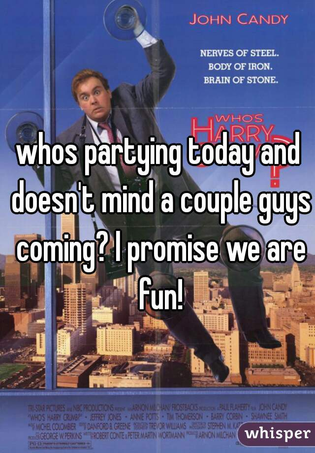 whos partying today and doesn't mind a couple guys coming? I promise we are fun!