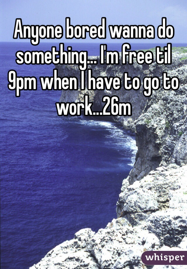 Anyone bored wanna do something... I'm free til 9pm when I have to go to work...26m