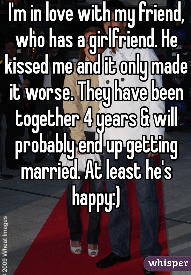 I'm in love with my friend, who has a girlfriend. He kissed me and it only made it worse. They have been together 4 years & will probably end up getting married. At least he's happy:)