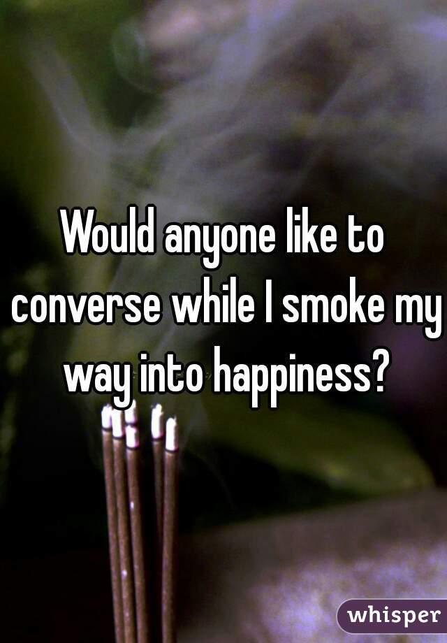 Would anyone like to converse while I smoke my way into happiness?