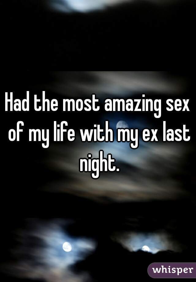Had the most amazing sex of my life with my ex last night.