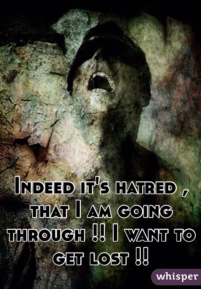 Indeed it's hatred , that I am going through !! I want to get lost !!