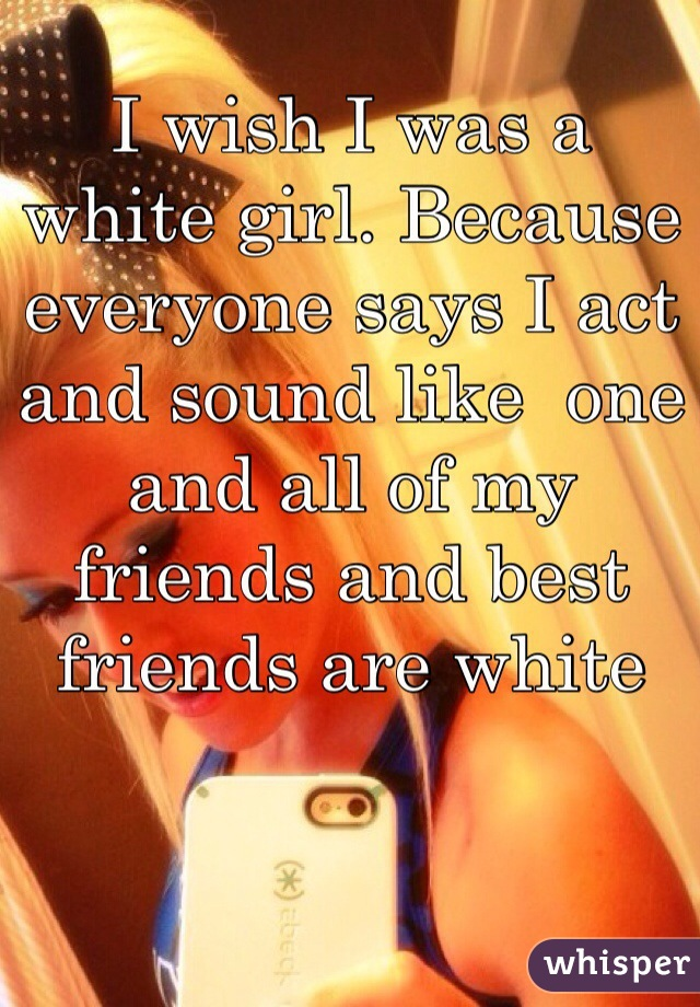 I wish I was a white girl. Because everyone says I act and sound like  one and all of my friends and best friends are white