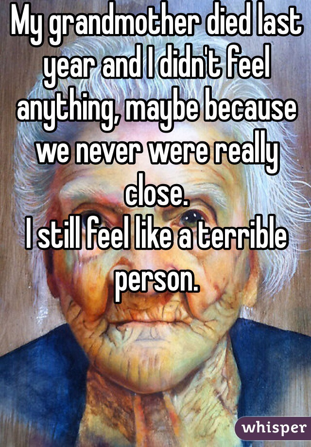 My grandmother died last year and I didn't feel anything, maybe because we never were really close. I still feel like a terrible person.