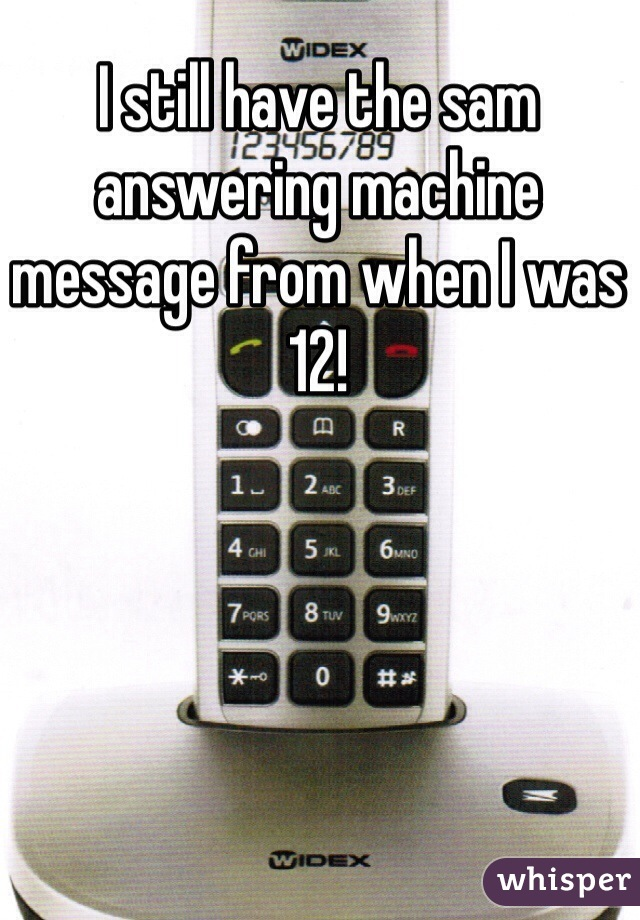 I still have the sam answering machine message from when I was 12!