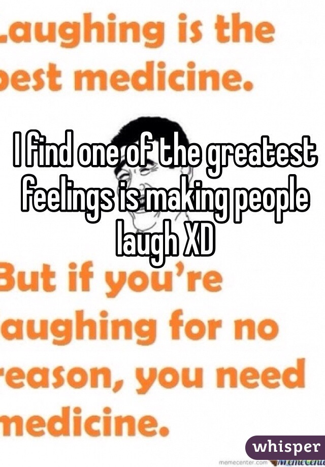 I find one of the greatest feelings is making people laugh XD