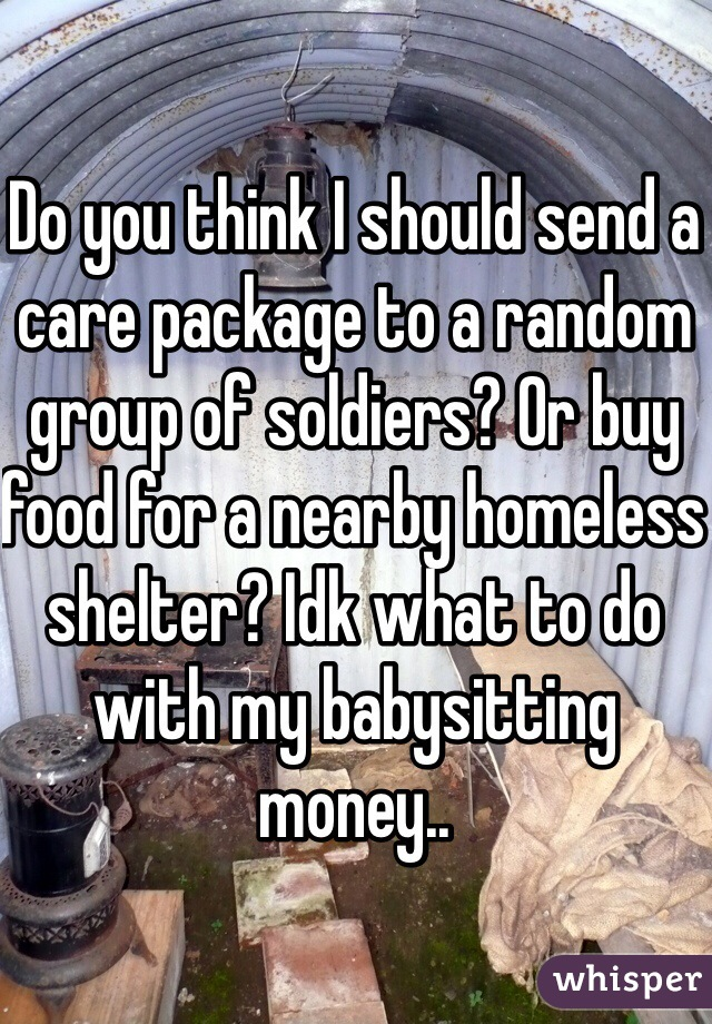 Do you think I should send a care package to a random group of soldiers? Or buy food for a nearby homeless shelter? Idk what to do with my babysitting money..