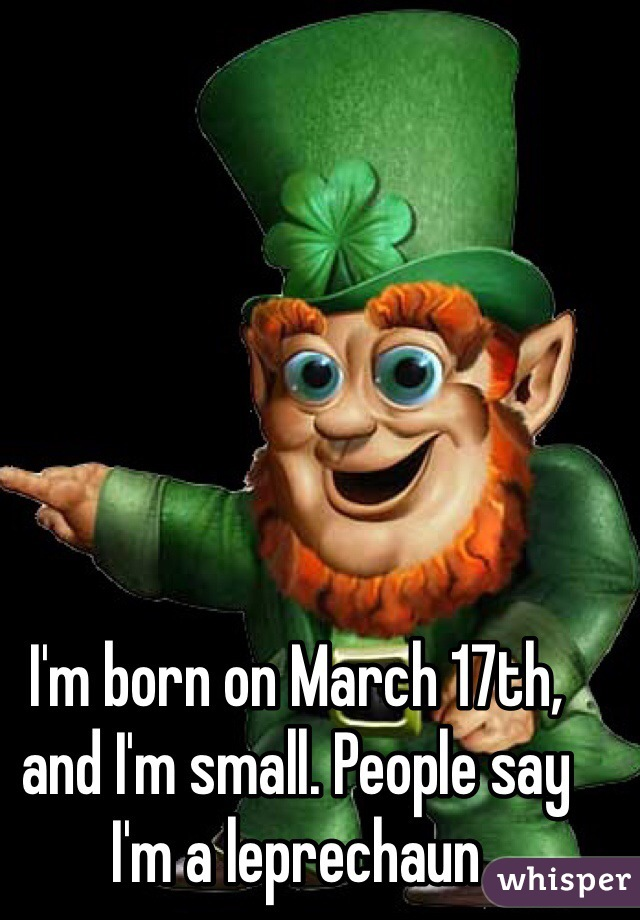 I'm born on March 17th, and I'm small. People say I'm a leprechaun