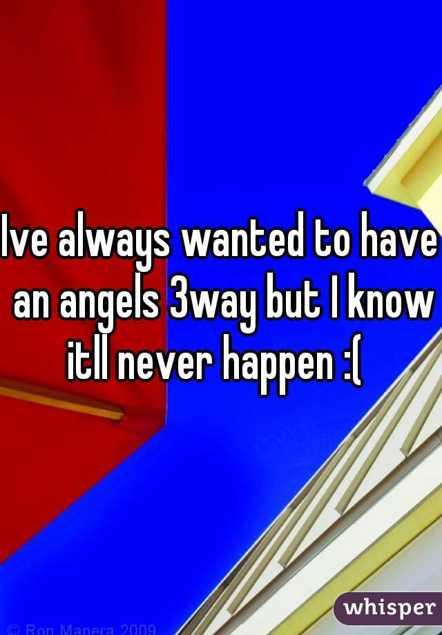 Ive always wanted to have an angels 3way but I know itll never happen :(