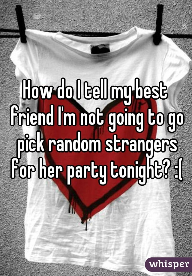How do I tell my best friend I'm not going to go pick random strangers for her party tonight? :(