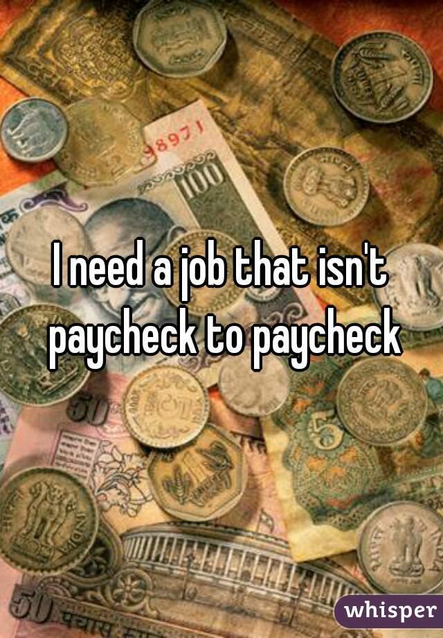 I need a job that isn't paycheck to paycheck