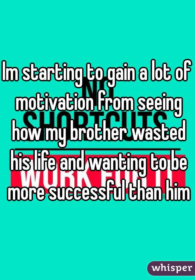 Im starting to gain a lot of motivation from seeing how my brother wasted his life and wanting to be more successful than him