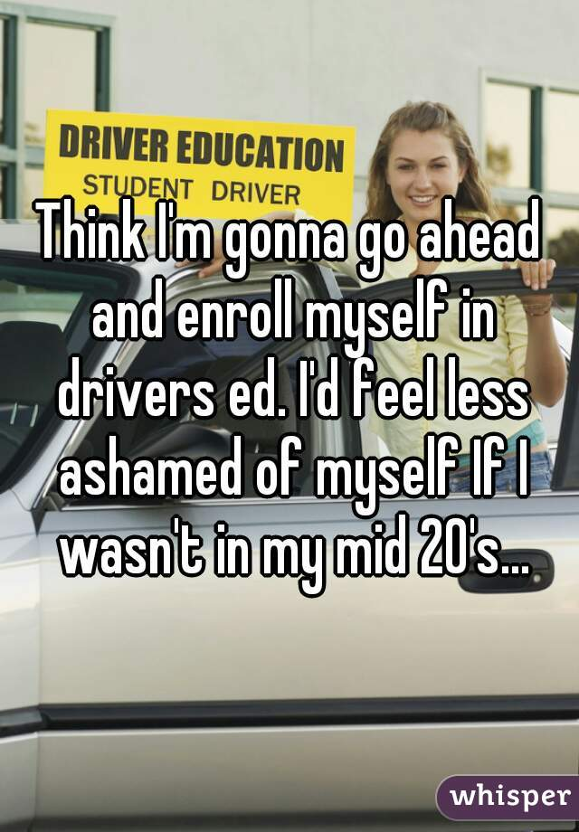 Think I'm gonna go ahead and enroll myself in drivers ed. I'd feel less ashamed of myself If I wasn't in my mid 20's...