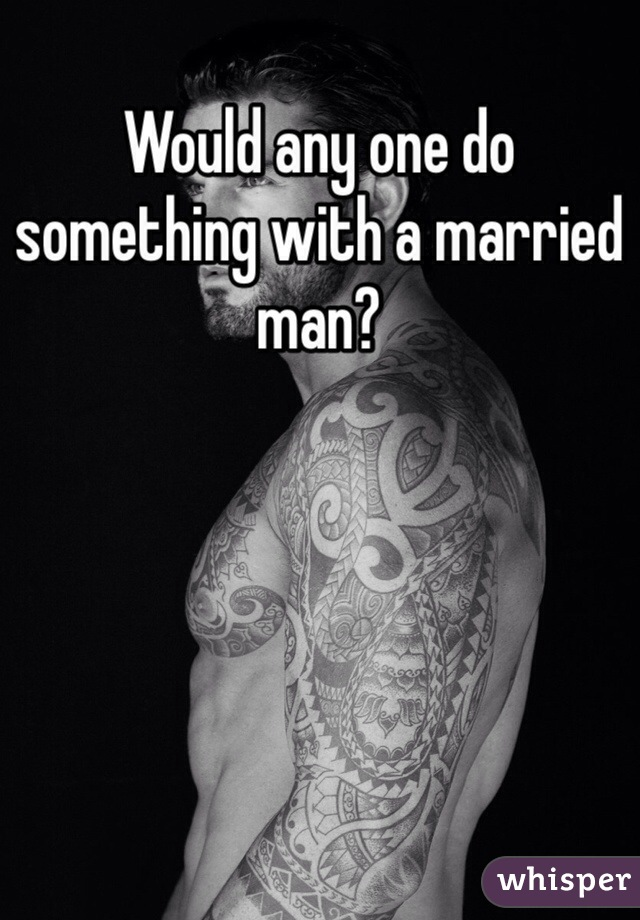 Would any one do something with a married man?