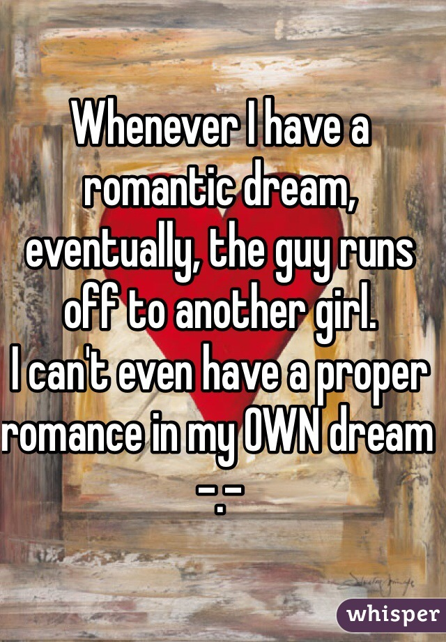 Whenever I have a romantic dream, eventually, the guy runs off to another girl. I can't even have a proper romance in my OWN dream -.-