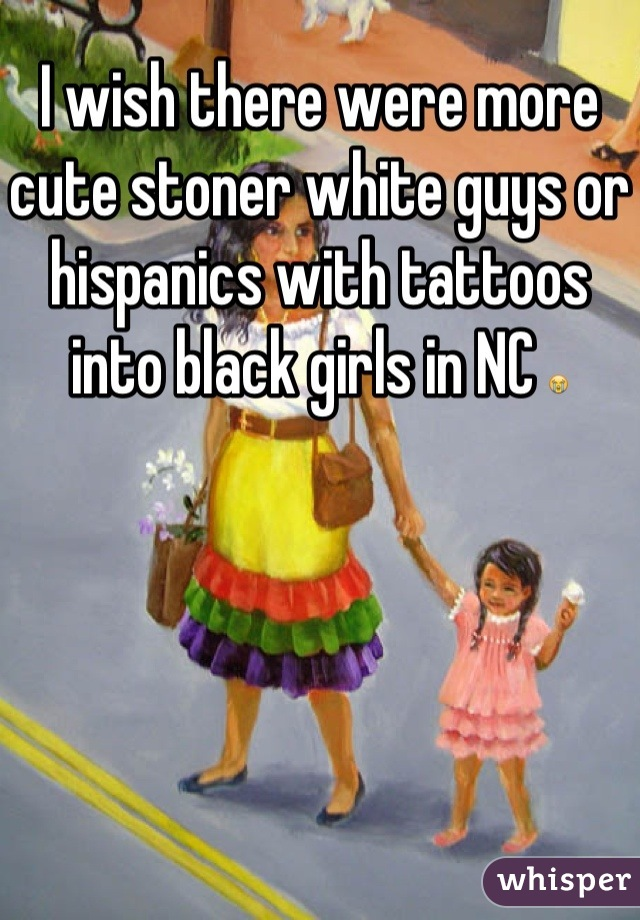 I wish there were more cute stoner white guys or hispanics with tattoos into black girls in NC 😭