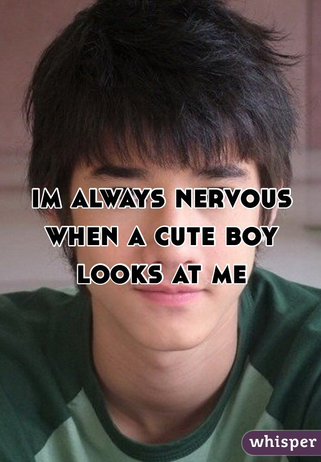 im always nervous when a cute boy looks at me