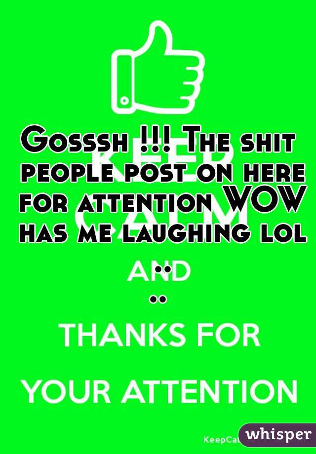 Gosssh !!! The shit people post on here for attention WOW has me laughing lol ....