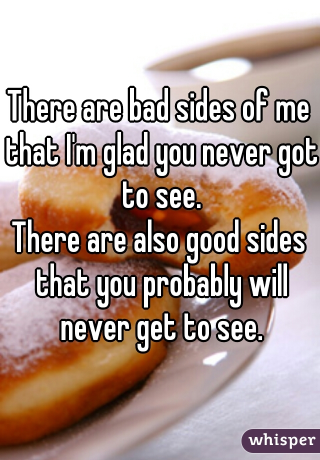 There are bad sides of me that I'm glad you never got to see. There are also good sides that you probably will never get to see.