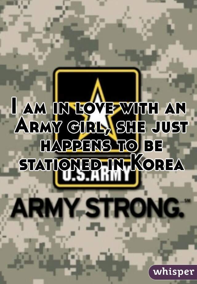 I am in love with an Army girl, she just happens to be stationed in Korea