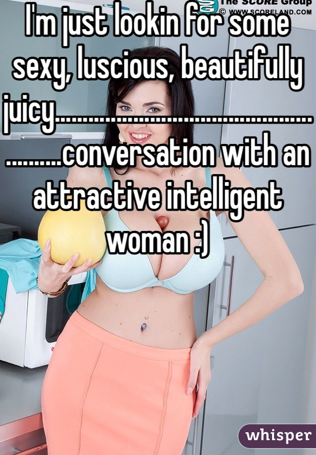 I'm just lookin for some sexy, luscious, beautifully juicy........................................................conversation with an attractive intelligent woman :)