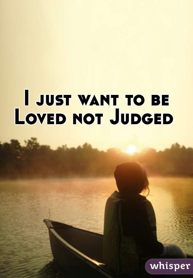 I just want to be Loved not Judged