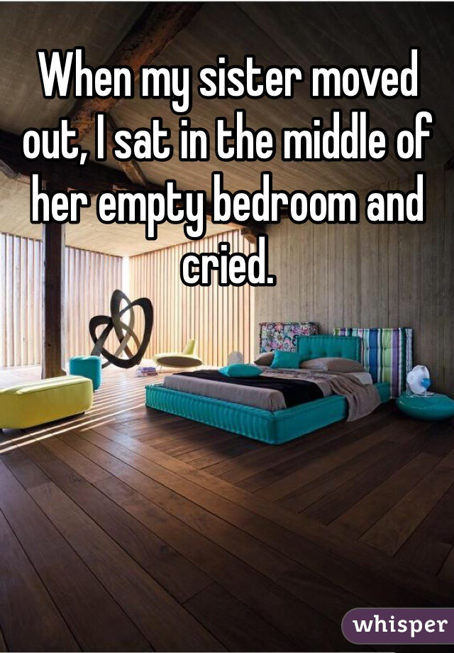 When my sister moved out, I sat in the middle of her empty bedroom and cried.