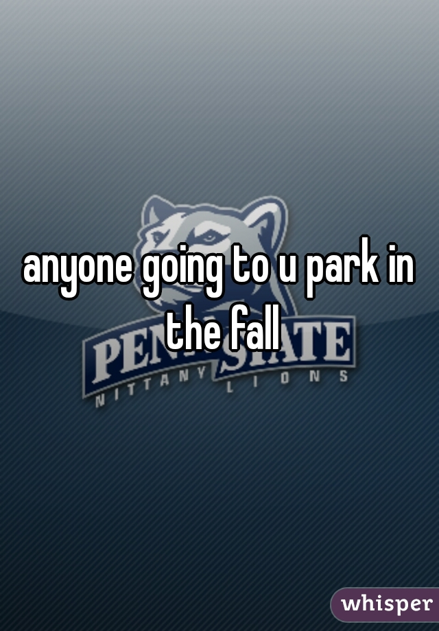 anyone going to u park in the fall