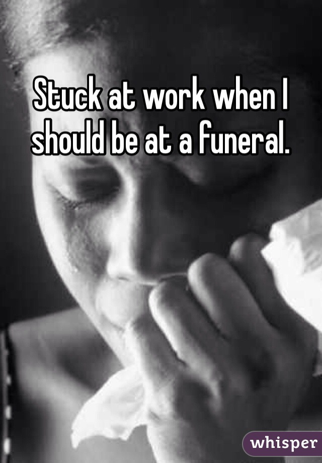 Stuck at work when I should be at a funeral.
